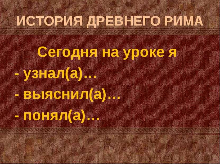 ИСТОРИЯ ДРЕВНЕГО РИМА Сегодня на уроке я - узнал(а)… - выяснил(а)… - понял(а)…