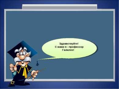Здравствуйте! С вами я - профессор Галилео!
