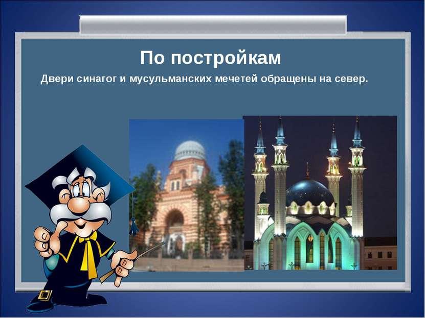 По постройкам Двери синагог и мусульманских мечетей обращены на север.