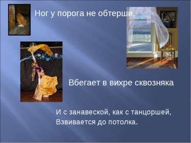 Ног у порога не обтерши, И с занавеской, как с танцоршей, Взвивается до потол...