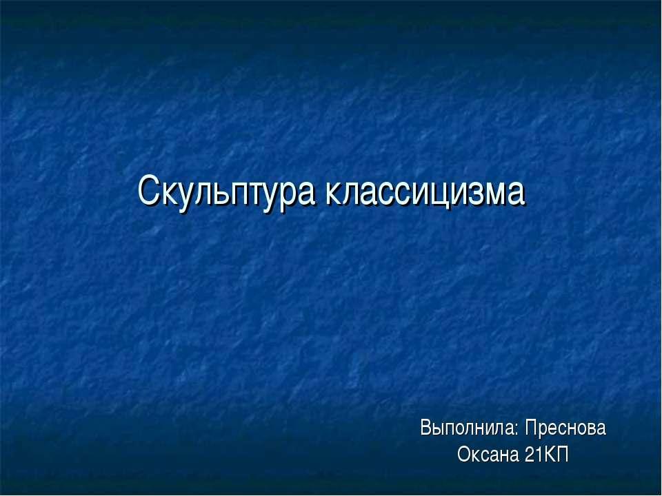 Скульптура классицизма Выполнила: Преснова Оксана 21КП