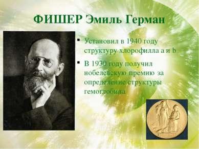 ФИШЕР Эмиль Герман Установил в 1940 году структуру хлорофилла a и b В 1930 го...
