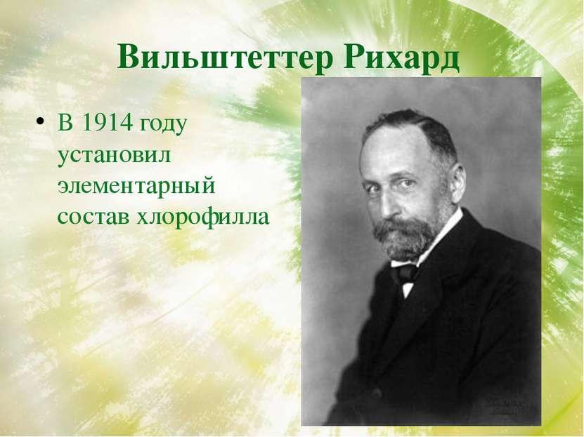 Вильштеттер Рихард В 1914 году установил элементарный состав хлорофилла