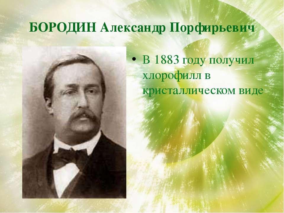 БОРОДИН Александр Порфирьевич В 1883 году получил хлорофилл в кристаллическом...