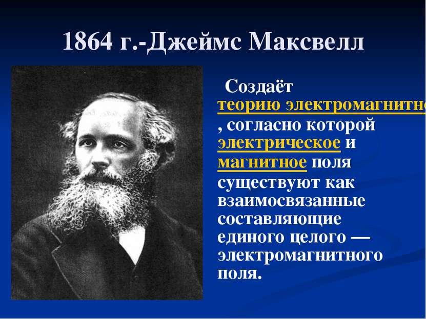 1864 г.-Джеймс Максвелл Создаёт теорию электромагнитного поля, согласно котор...