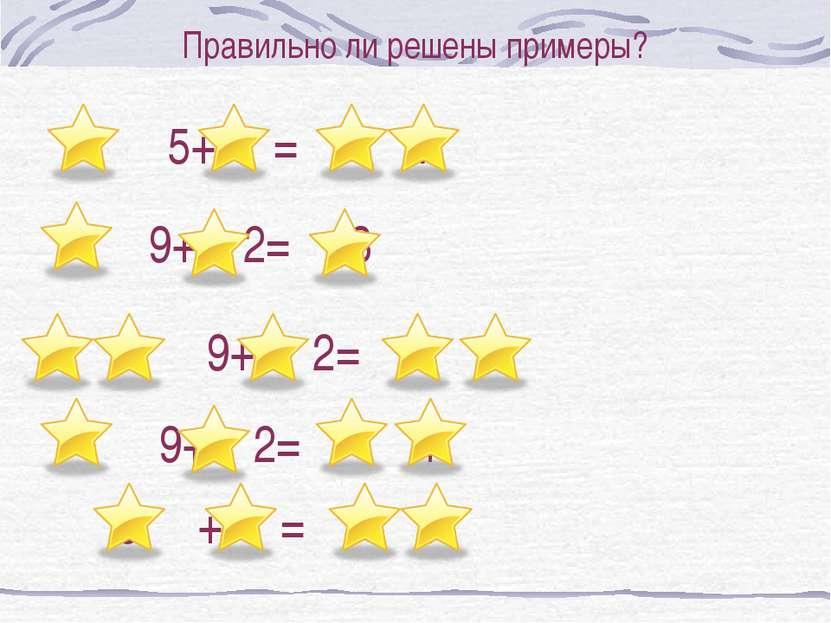 Правильно ли решены примеры? 9+ 2= 3 9+ 2= 1 9+ 2= 1 5 + = 7 5+ = 7