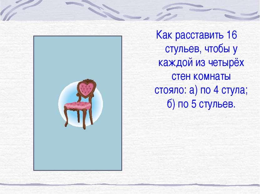 Как расставить 16 стульев, чтобы у каждой из четырёх стен комнаты стояло: а) ...