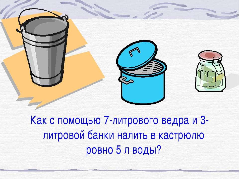 Как с помощью 7-литрового ведра и 3-литровой банки налить в кастрюлю ровно 5 ...