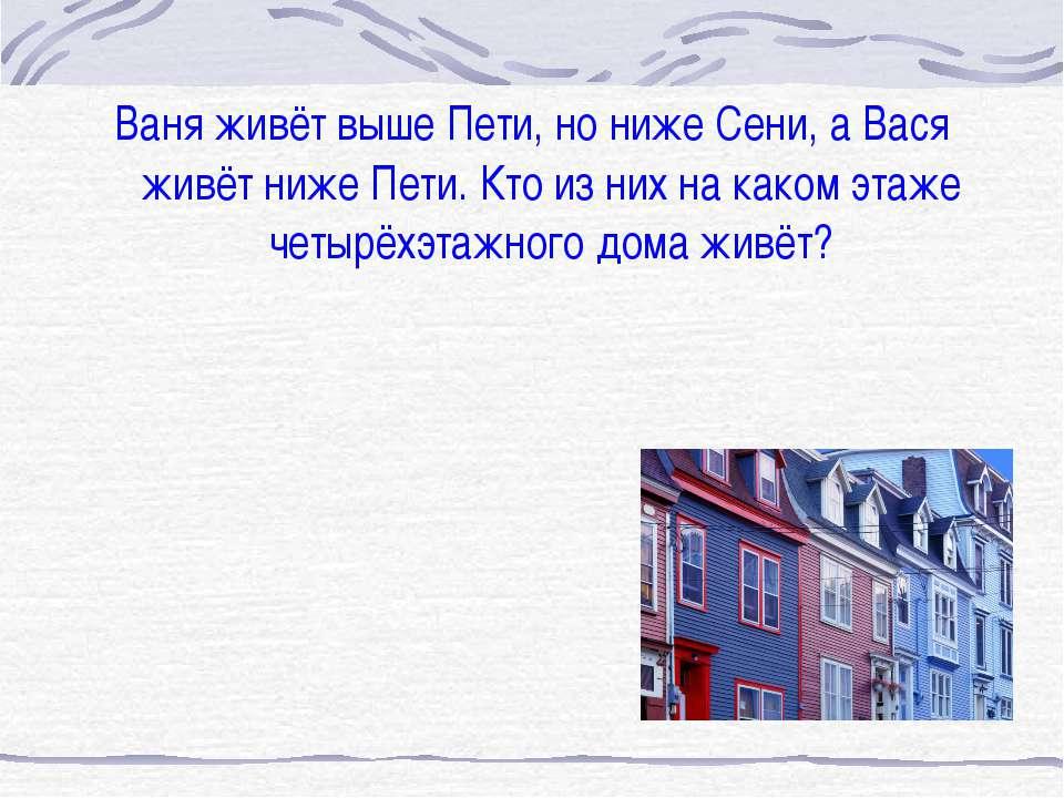 Ваня живёт выше Пети, но ниже Сени, а Вася живёт ниже Пети. Кто из них на как...