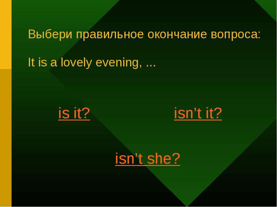 Выбери правильное окончание вопроса: It is a lovely evening, ... is it? isn't...