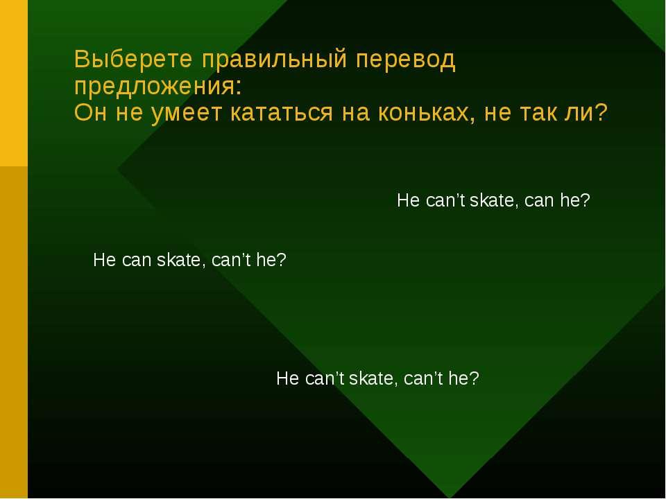 Выберете правильный перевод предложения: Он не умеет кататься на коньках, не ...