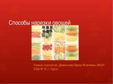 Способы нарезки овощей Учитель технологии: Дементьева Ирина Яковлевна, МБОУ С...