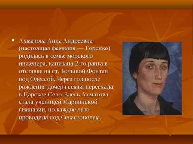 Ахматова Анна Андреевна (настоящая фамилия — Горенко) родилась в семье морско...