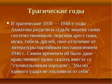 Трагические годы В трагические 1930 — 1940-е годы Ахматова разделила судьбу м...