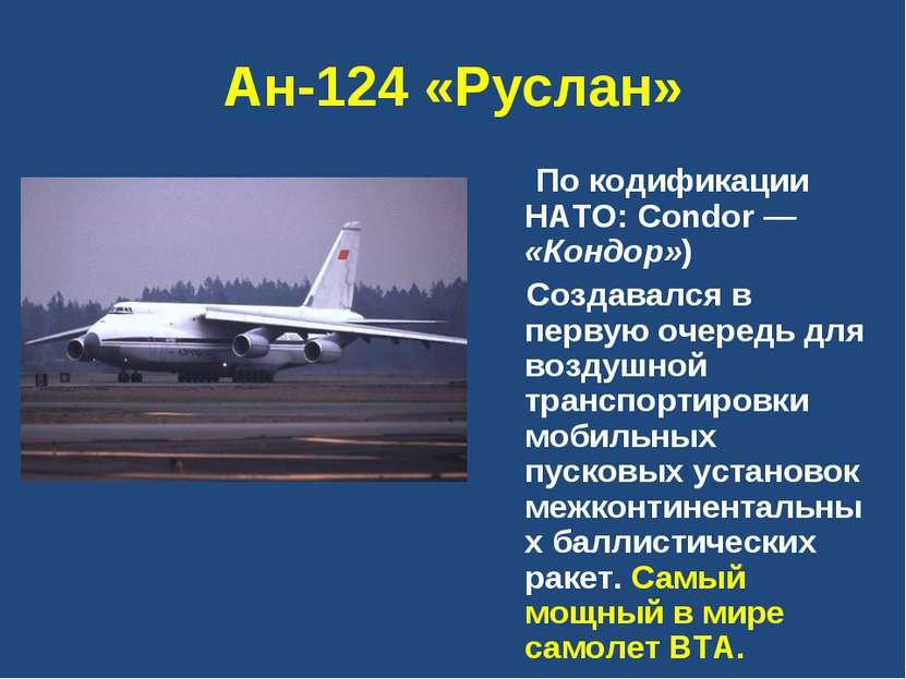 Ан-124 «Руслан» По кодификации НАТО: Condor — «Кондор») Создавался в первую ...