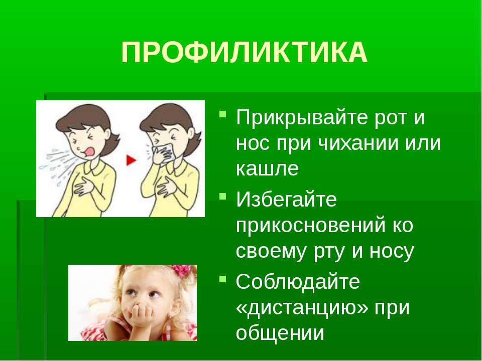 ПРОФИЛИКТИКА Прикрывайте рот и нос при чихании или кашле Избегайте прикоснове...