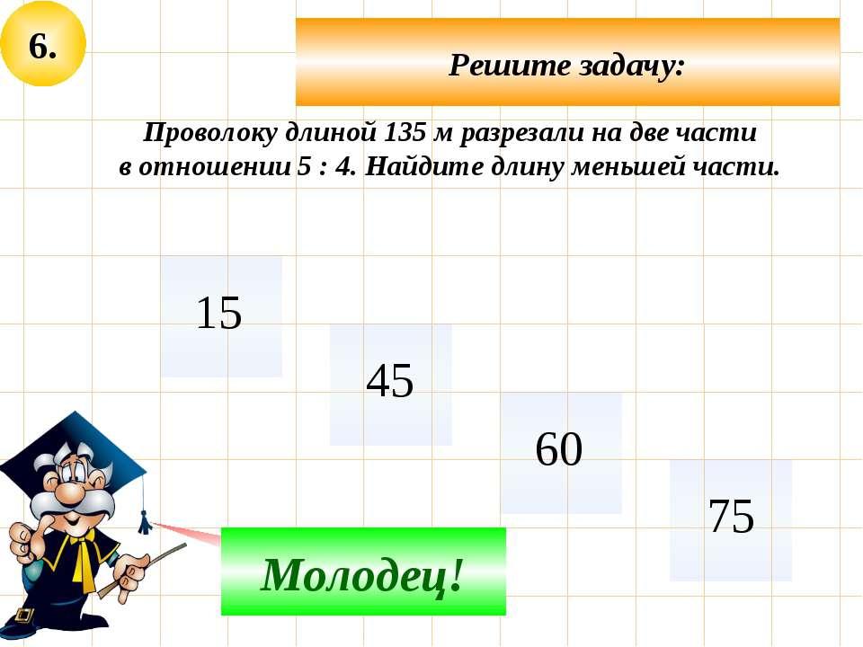 6. Решите задачу: Не верно! Молодец! Проволоку длиной 135 м разрезали на две ...