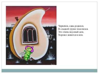 Червячок, едва родился, В сладкой груше поселился. Это очень вкусный дом, Хор...