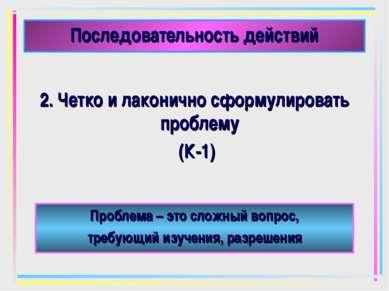 Последовательность действий 2. Четко и лаконично сформулировать проблему (К-1...