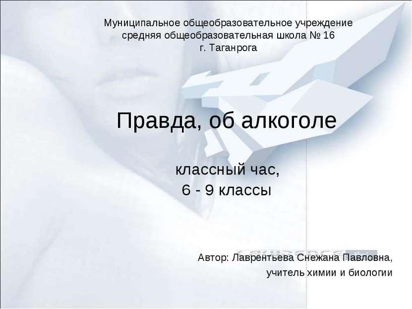 Правда, об алкоголе классный час, 6 - 9 классы Автор: Лаврентьева Снежана Пав...
