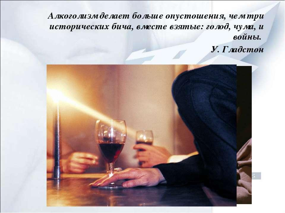 Алкоголизм делает больше опустошения, чем три исторических бича, вместе взяты...