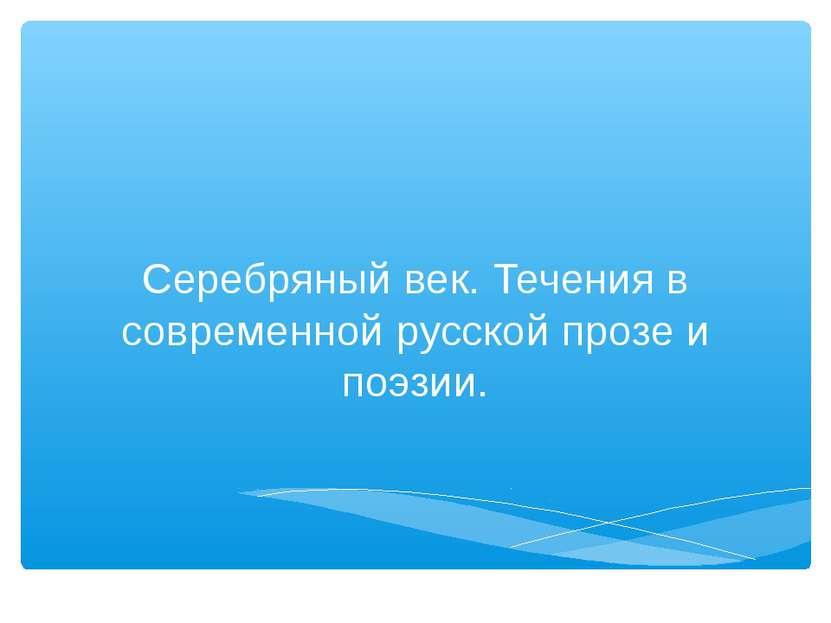 Серебряный век. Течения в современной русской прозе и поэзии.