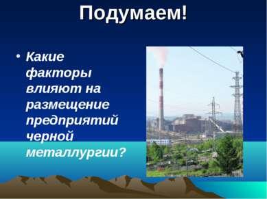 Подумаем! Какие факторы влияют на размещение предприятий черной металлургии?