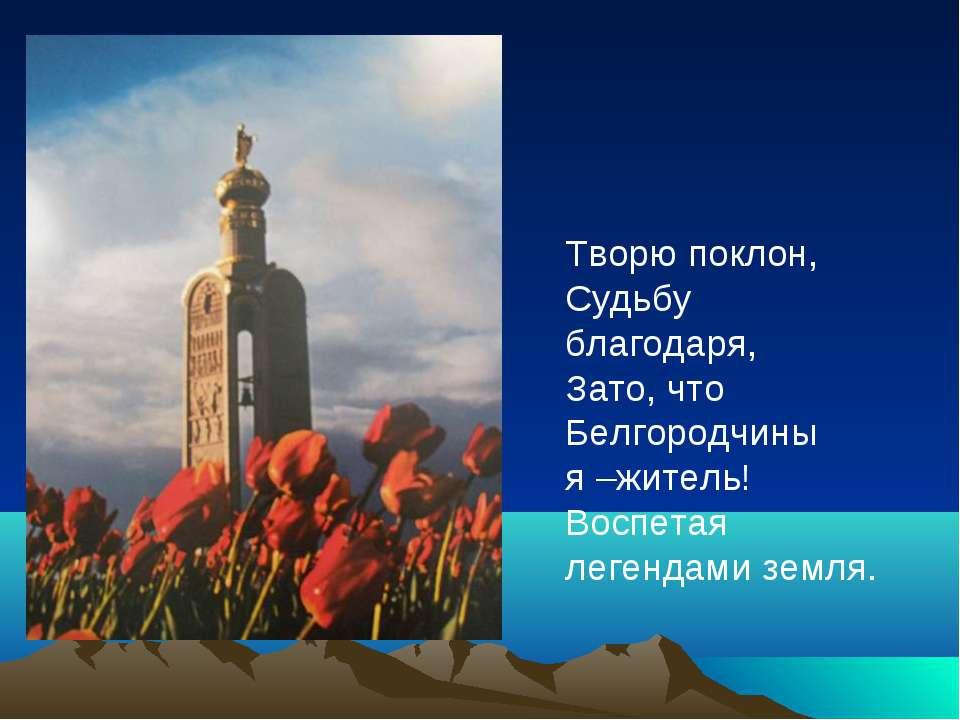 Творю поклон, Судьбу благодаря, Зато, что Белгородчины я –житель! Воспетая ле...