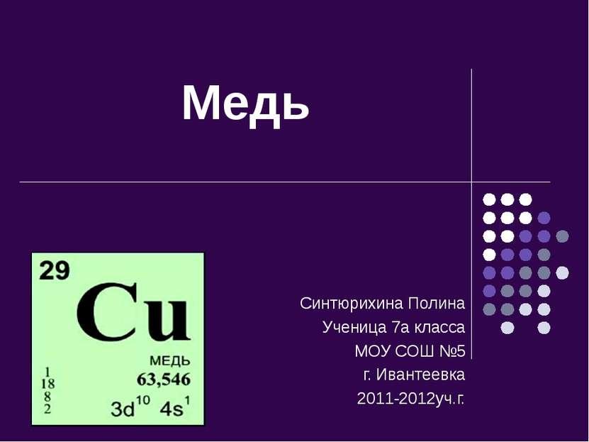 Медь Синтюрихина Полина Ученица 7а класса МОУ СОШ №5 г. Ивантеевка 2011-2012у...
