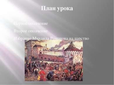 План урока Первое ополчение Второе ополчение Избрание Михаила Романова на цар...