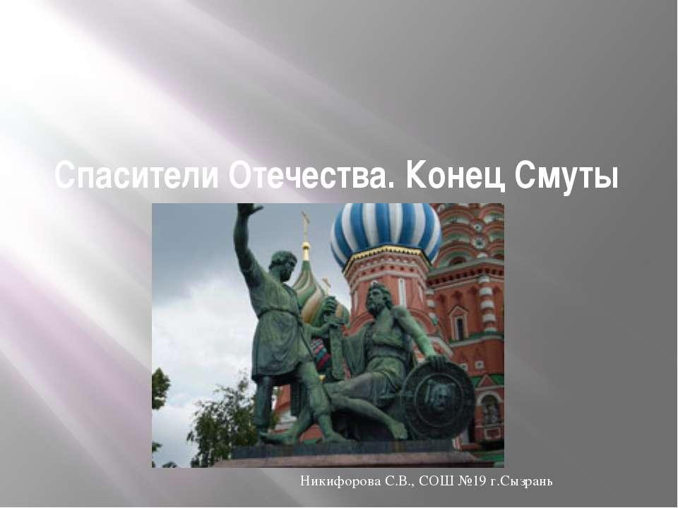 Спасители Отечества. Конец Смуты Никифорова С.В., СОШ №19 г.Сызрань