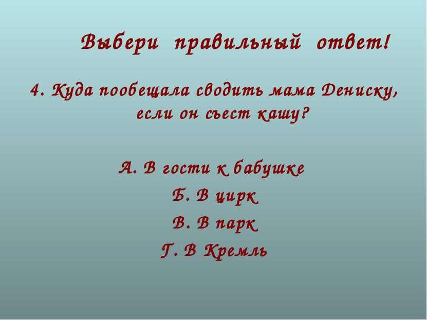 Выбери правильный ответ! 4. Куда пообещала сводить мама Дениску, если он съес...