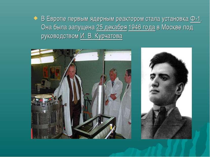 В Европе первым ядерным реактором стала установкаФ-1. Она была запущена25 д...
