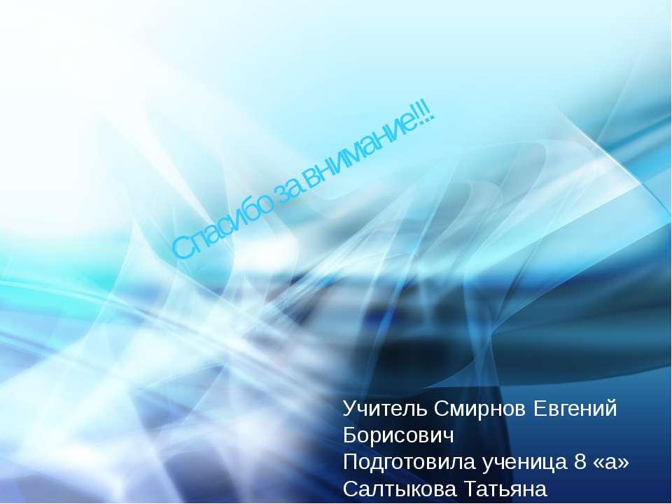 Спасибо за внимание!!! Учитель Смирнов Евгений Борисович Подготовила ученица ...