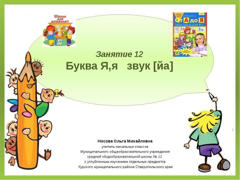 Занятие 12 Буква Я,я звук [йа] Носова Ольга Михайловна учитель начальных клас...