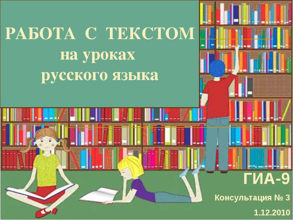РАБОТА С ТЕКСТОМ на уроках русского языка ГИА-9 Консультация № 3 1.12.2010