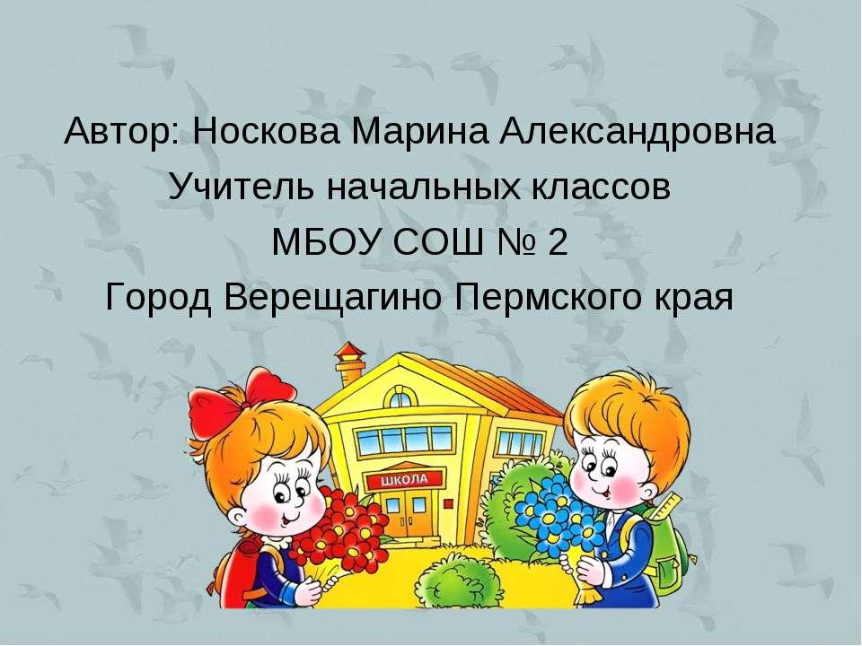 Автор: Носкова Марина Александровна Учитель начальных классов МБОУ СОШ № 2 Го...