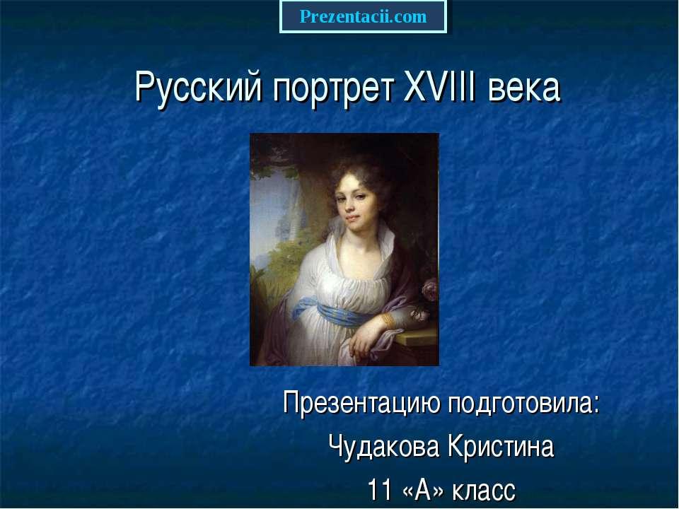 Русский портрет XVIII века Презентацию подготовила: Чудакова Кристина 11 «А» ...