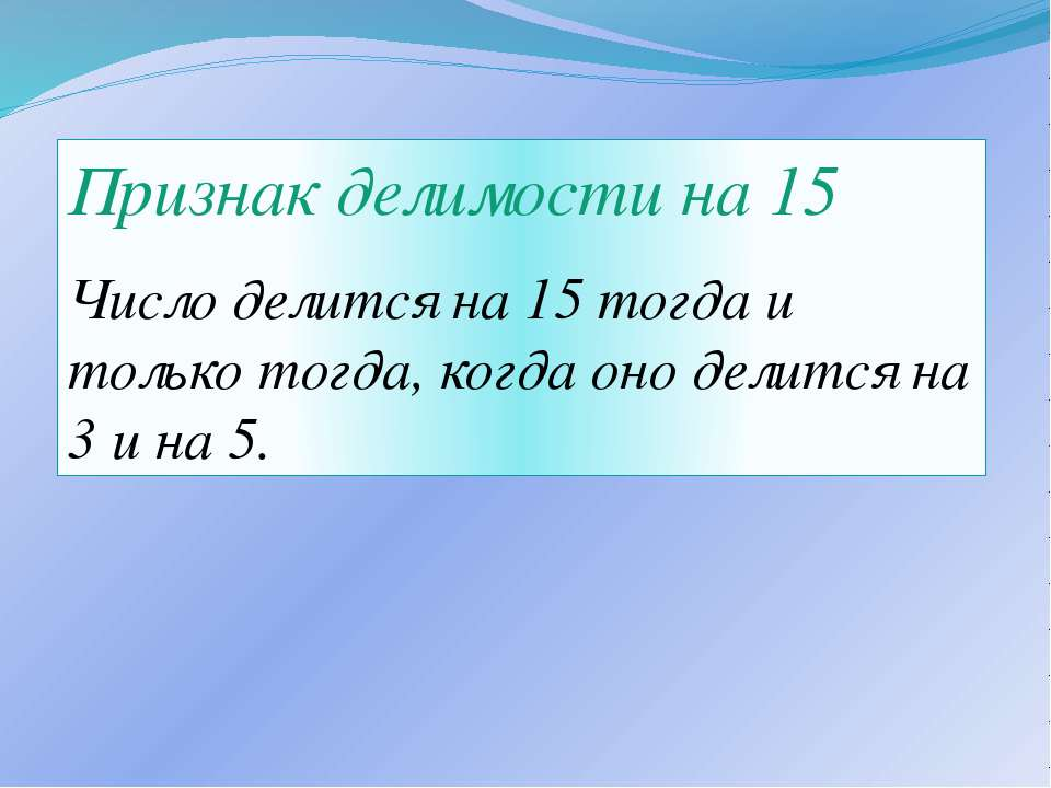 Признак делимости на 15 Число делится на 15 тогда и только тогда, когда оно д...