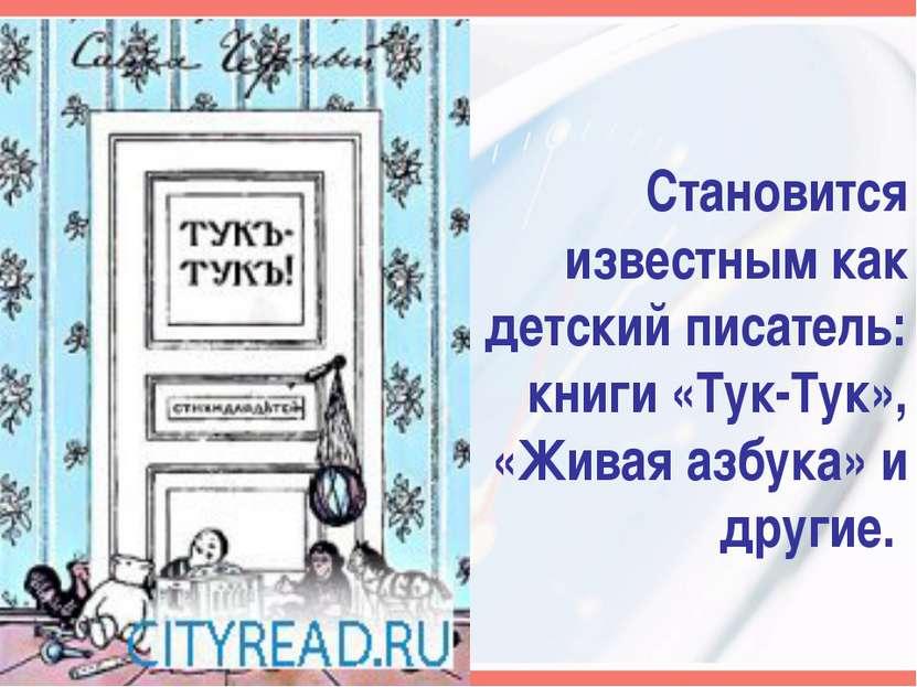 Становится известным как детский писатель: книги «Тук-Тук», «Живая азбука» и ...
