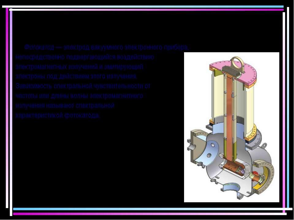 Фотокатод — электрод вакуумного электронного прибора, непосредственно подверг...