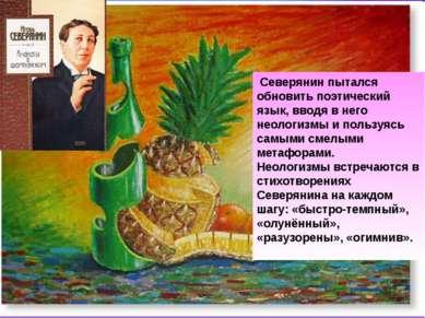 Северянин пытался обновить поэтический язык, вводя в него неологизмы и пользу...