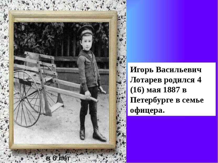 Игорь Васильевич Лотарев родился 4 (16) мая 1887 в Петербурге в семье офицера...