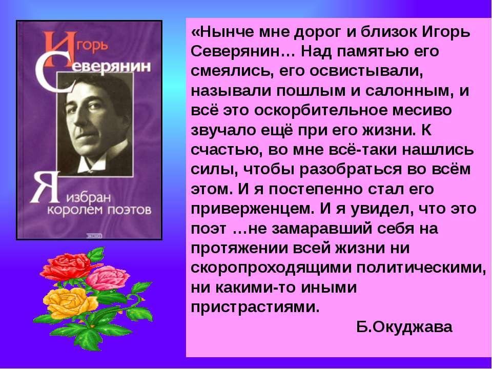«Нынче мне дорог и близок Игорь Северянин… Над памятью его смеялись, его осви...