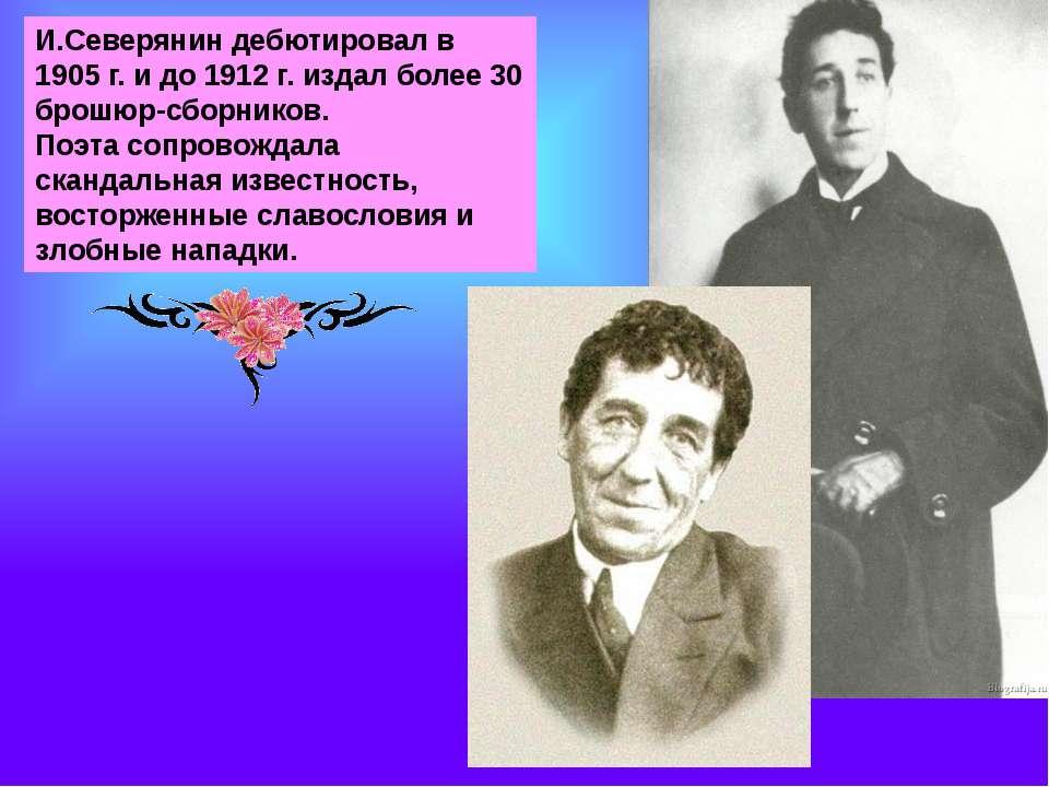 И.Северянин дебютировал в 1905 г. и до 1912 г. издал более 30 брошюр-сборнико...