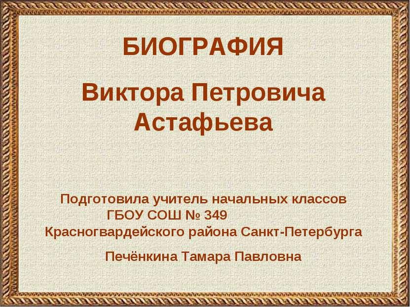 БИОГРАФИЯ Виктора Петровича Астафьева Подготовила учитель начальных классов Г...