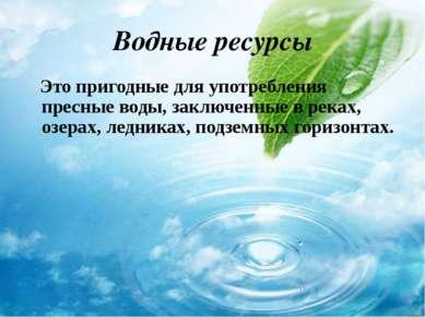 Водные ресурсы Это пригодные для употребления пресные воды, заключенные в рек...