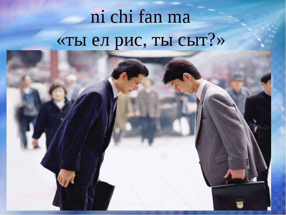 ni chi fan ma «ты ел рис, ты сыт?» Большое значение при вступлении в контакт ...