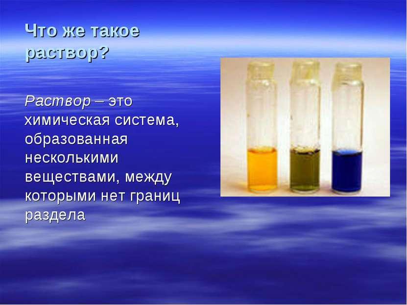 Что же такое раствор? Раствор – это химическая система, образованная нескольк...