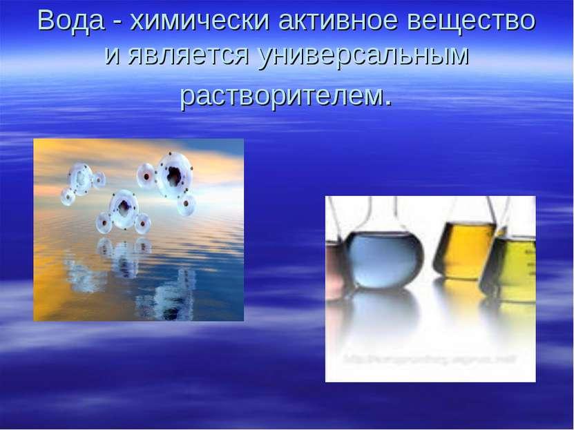 Вода - химически активное вещество и является универсальным растворителем.